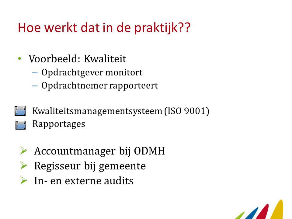 Hoe werkt dat in de praktijk?? Voorbeeld: Kwaliteit – Opdrachtgever monitort – Opdrachtnemer rapporteert Kwaliteitsmanagementsysteem (ISO 9001) Rappor