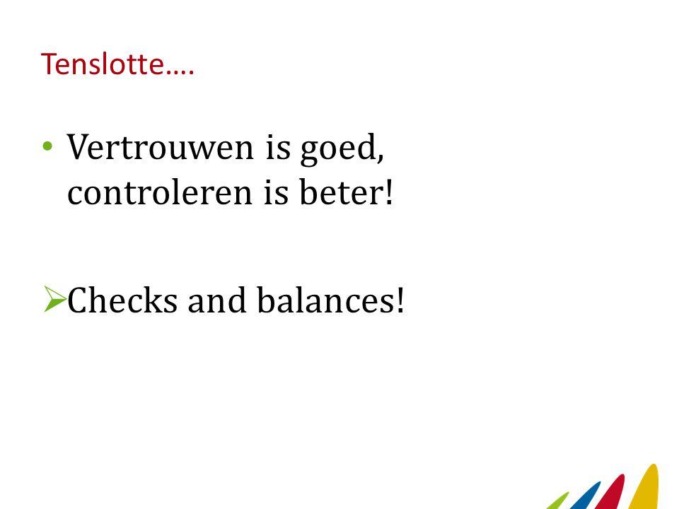 Tenslotte…. Vertrouwen is goed, controleren is beter!  Checks and balances!