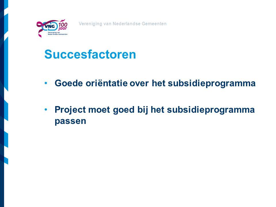Vereniging van Nederlandse Gemeenten Succesfactoren Goede oriëntatie over het subsidieprogramma Project moet goed bij het subsidieprogramma passen