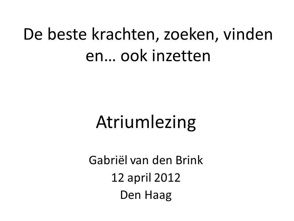 De beste krachten, zoeken, vinden en… ook inzetten Atriumlezing Gabriël van den Brink 12 april 2012 Den Haag
