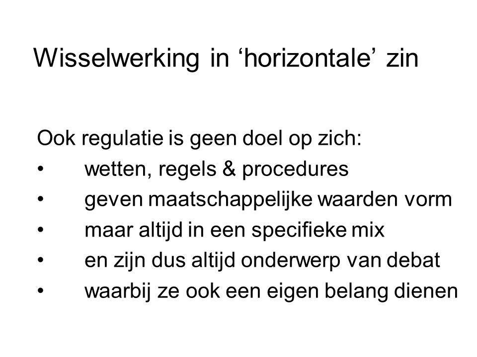 Wisselwerking in 'horizontale' zin Ook regulatie is geen doel op zich: wetten, regels & procedures geven maatschappelijke waarden vorm maar altijd in