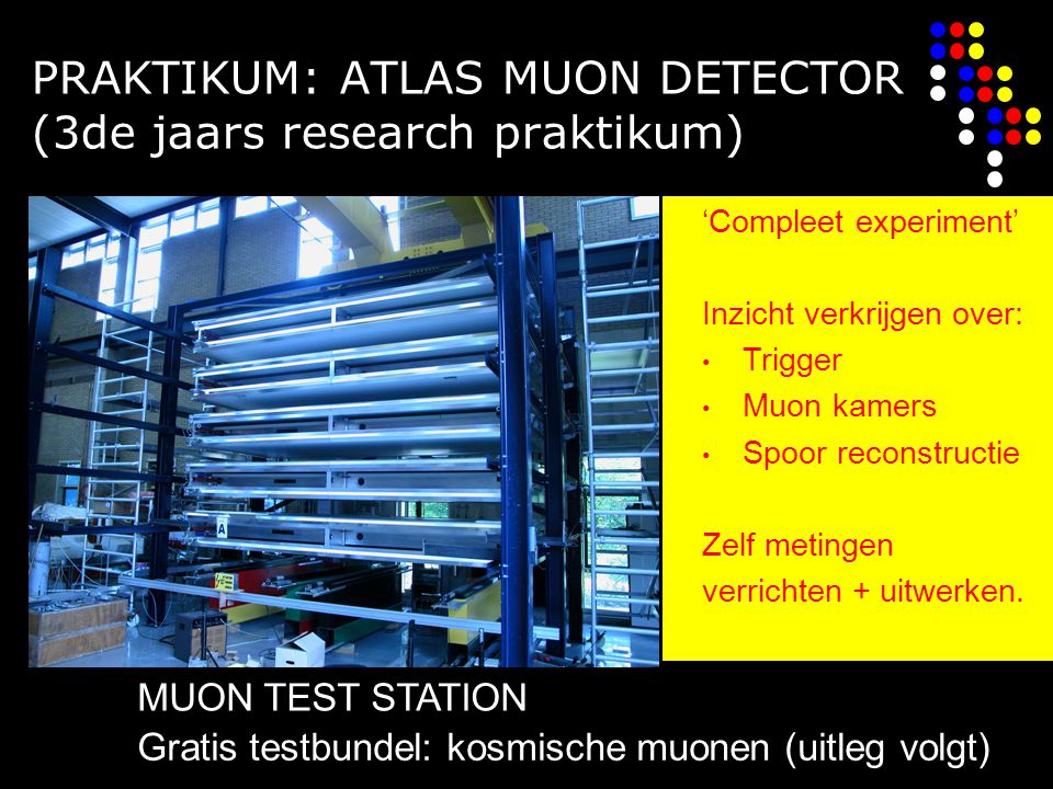 PRAKTIKUM: ATLAS MUON DETECTOR (3de jaars research praktikum) MUON TEST STATION 'Compleet experiment' Inzicht verkrijgen over: Trigger Muon kamers Spoor reconstructie Zelf metingen verrichten + uitwerken.