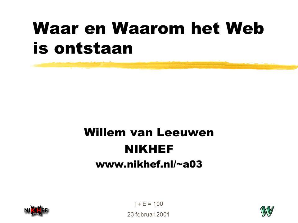 I + E = 100 23 februari 2001 Waar en Waarom het Web is ontstaan Willem van Leeuwen NIKHEF www.nikhef.nl/~a03