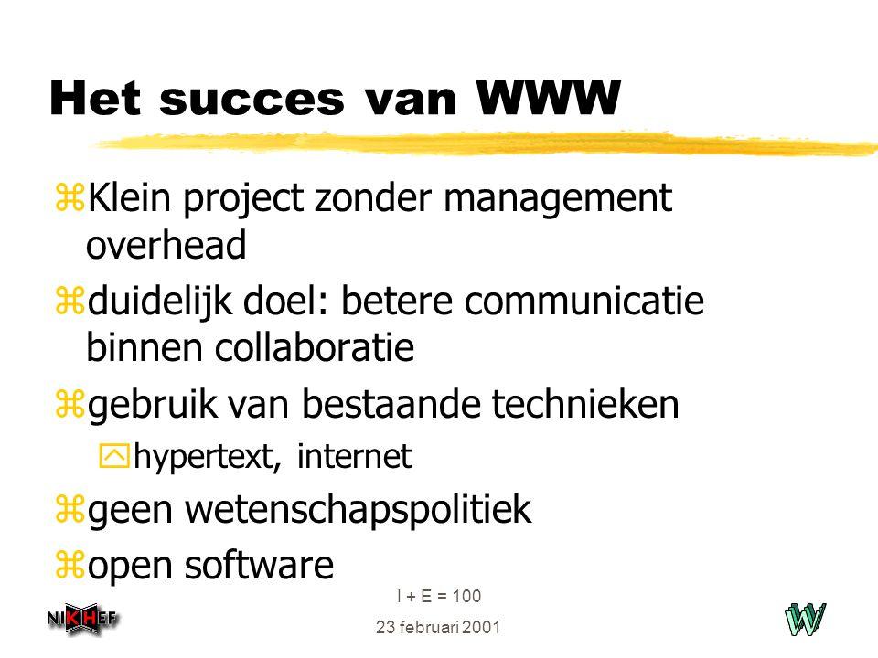 I + E = 100 23 februari 2001 Het succes van WWW zKlein project zonder management overhead zduidelijk doel: betere communicatie binnen collaboratie zgebruik van bestaande technieken yhypertext, internet zgeen wetenschapspolitiek zopen software