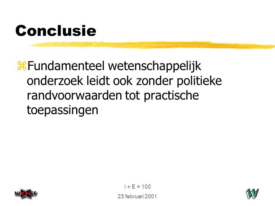 I + E = 100 23 februari 2001 Conclusie zFundamenteel wetenschappelijk onderzoek leidt ook zonder politieke randvoorwaarden tot practische toepassingen