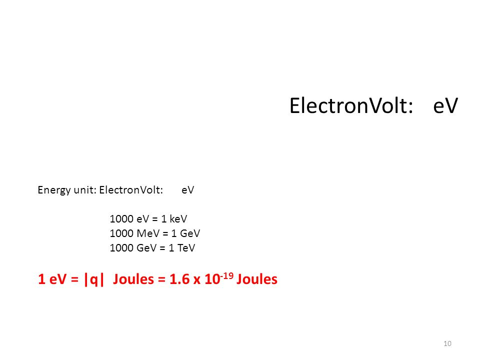 Energy unit: ElectronVolt: eV 1000 eV = 1 keV 1000 MeV = 1 GeV 1000 GeV = 1 TeV 1 eV = |q| Joules = 1.6 x 10 -19 Joules ElectronVolt: eV 10