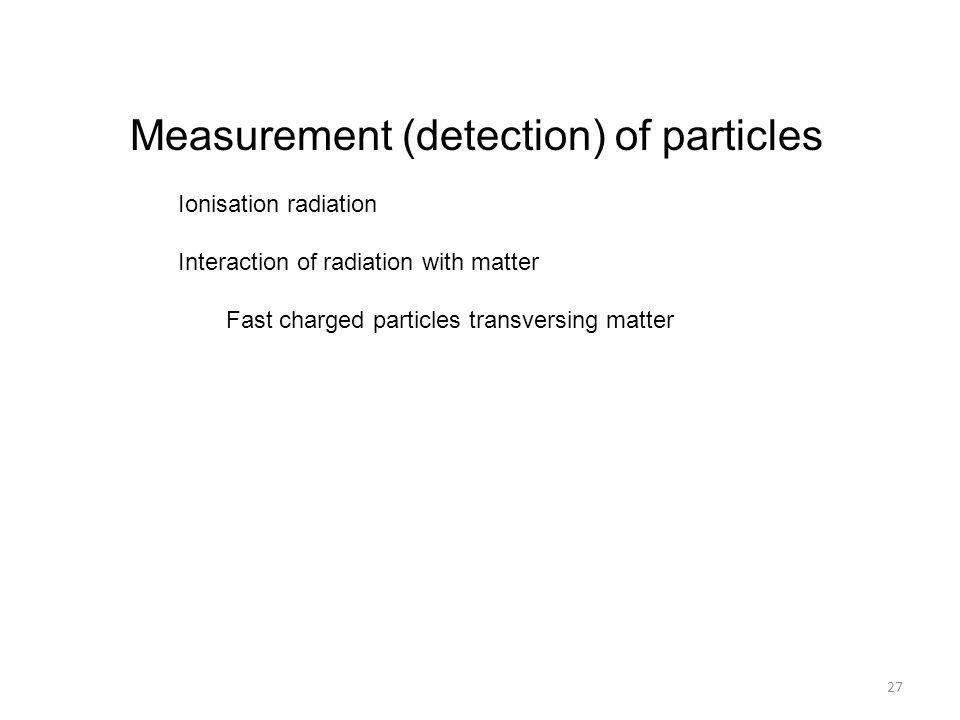 Measurement (detection) of particles Ionisation radiation Interaction of radiation with matter Fast charged particles transversing matter 27
