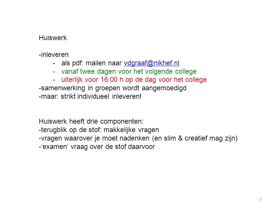 Huiswerk -inleveren -als pdf: mailen naar vdgraaf@nikhef.nlvdgraaf@nikhef.nl -vanaf twee dagen voor het volgende college -uiterlijk voor 16:00 h op de