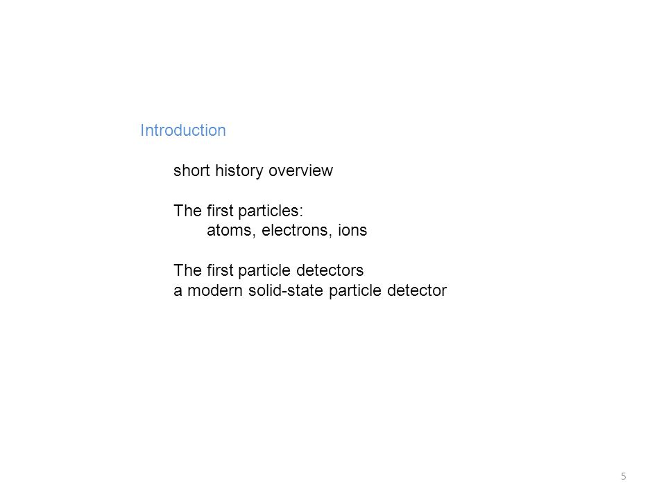 Introduction short history overview The first particles: atoms, electrons, ions The first particle detectors a modern solid-state particle detector 5