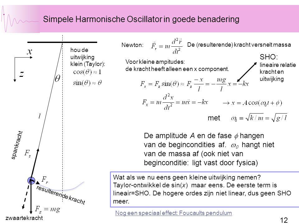 12 Simpele Harmonische Oscillator in goede benadering hou de uitwijking klein (Taylor): SHO: lineaire relatie kracht en uitwijking spankracht zwaartekracht resulterende kracht De (resulterende) kracht versnelt massa Newton: Voor kleine ampitudes: de kracht heeft alleen een x component.