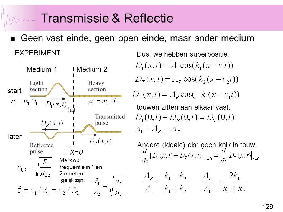 129 Transmissie & Reflectie Geen vast einde, geen open einde, maar ander medium Medium 1 Medium 2 start later EXPERIMENT: Dus, we hebben superpositie: Merk op: frequentie in 1 en 2 moeten gelijk zijn: X=0 touwen zitten aan elkaar vast: Andere (ideale) eis: geen knik in touw: