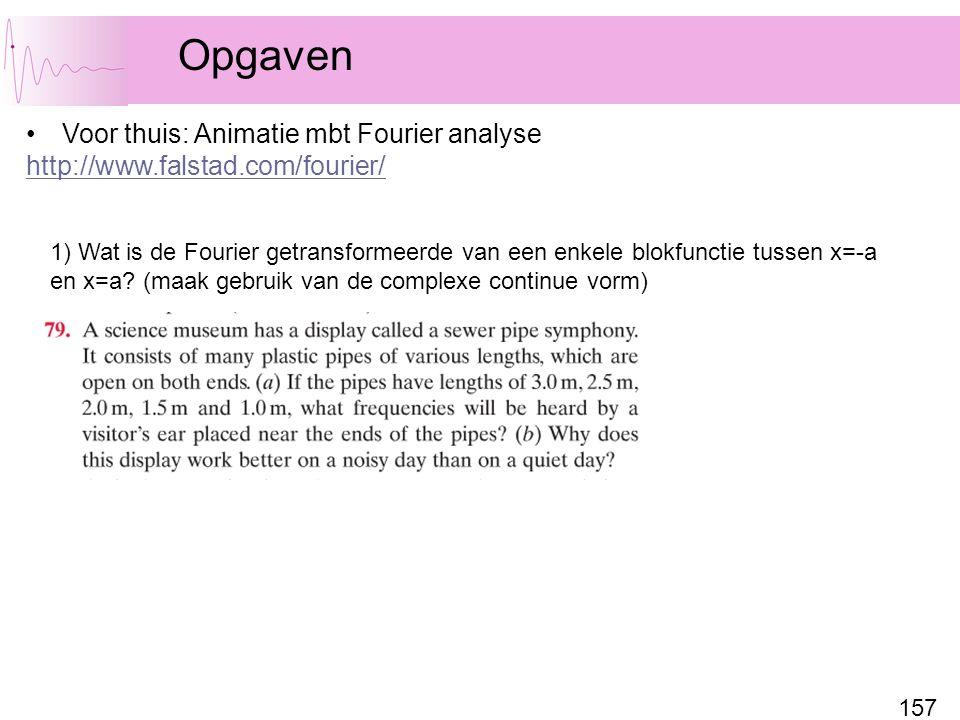 157 Opgaven Voor thuis: Animatie mbt Fourier analyse http://www.falstad.com/fourier/ 1) Wat is de Fourier getransformeerde van een enkele blokfunctie tussen x=-a en x=a.