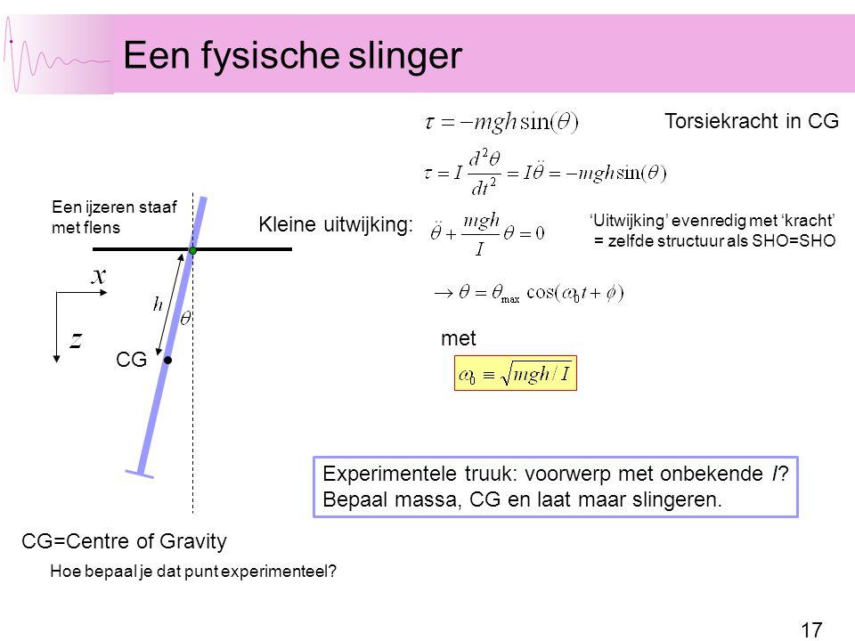 17 Een fysische slinger Een ijzeren staaf met flens CG met Kleine uitwijking: 'Uitwijking' evenredig met 'kracht' = zelfde structuur als SHO=SHO Experimentele truuk: voorwerp met onbekende I.