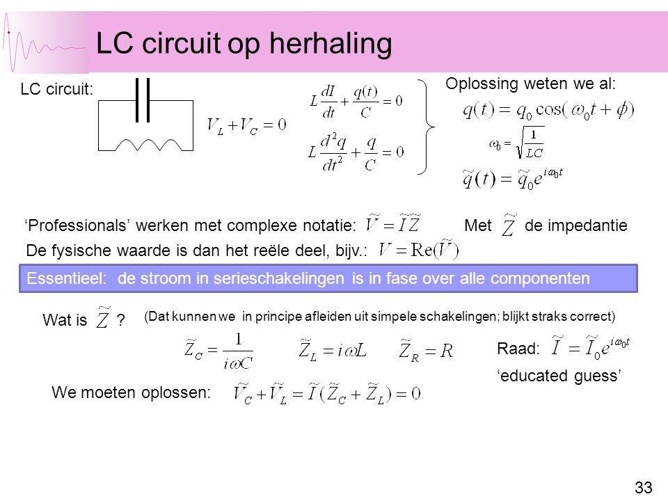 33 LC circuit op herhaling LC circuit: Oplossing weten we al: 'Professionals' werken met complexe notatie: De fysische waarde is dan het reële deel, bijv.: Met de impedantie Wat is .