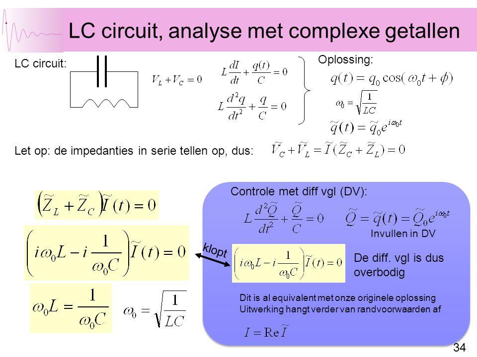 34 LC circuit, analyse met complexe getallen LC circuit: Let op: de impedanties in serie tellen op, dus: Oplossing: Dit is al equivalent met onze originele oplossing Uitwerking hangt verder van randvoorwaarden af klopt De diff.