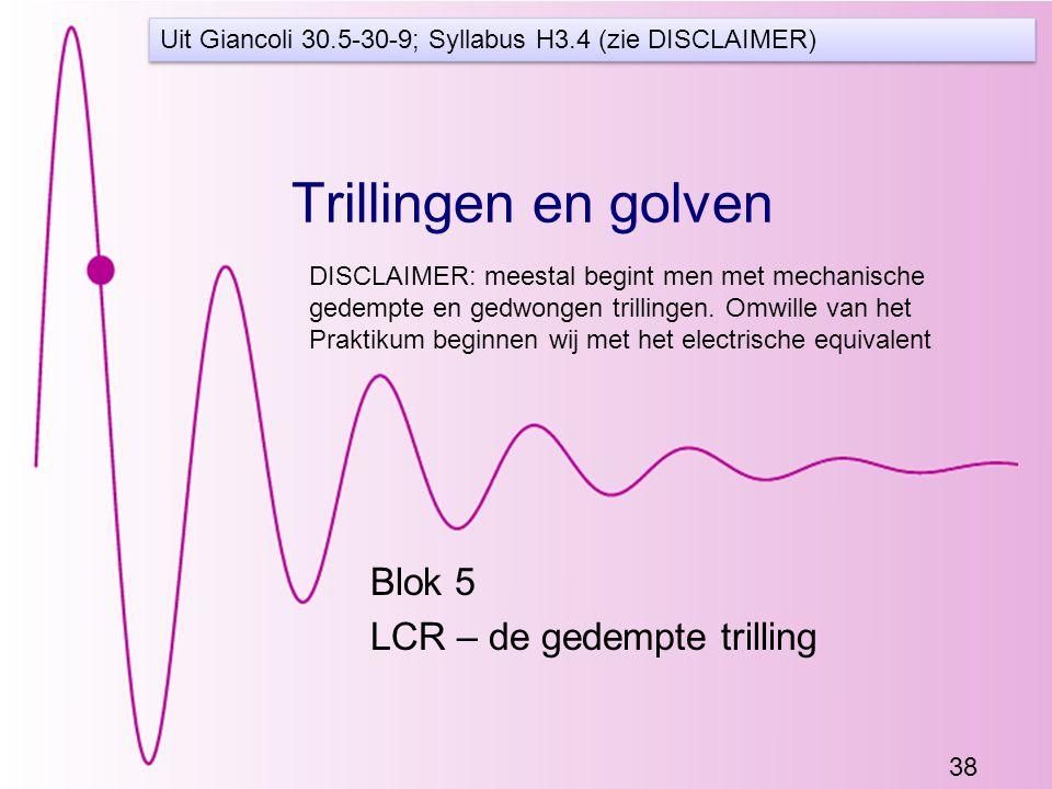 38 Trillingen en golven Blok 5 LCR – de gedempte trilling Uit Giancoli 30.5-30-9; Syllabus H3.4 (zie DISCLAIMER) DISCLAIMER: meestal begint men met mechanische gedempte en gedwongen trillingen.