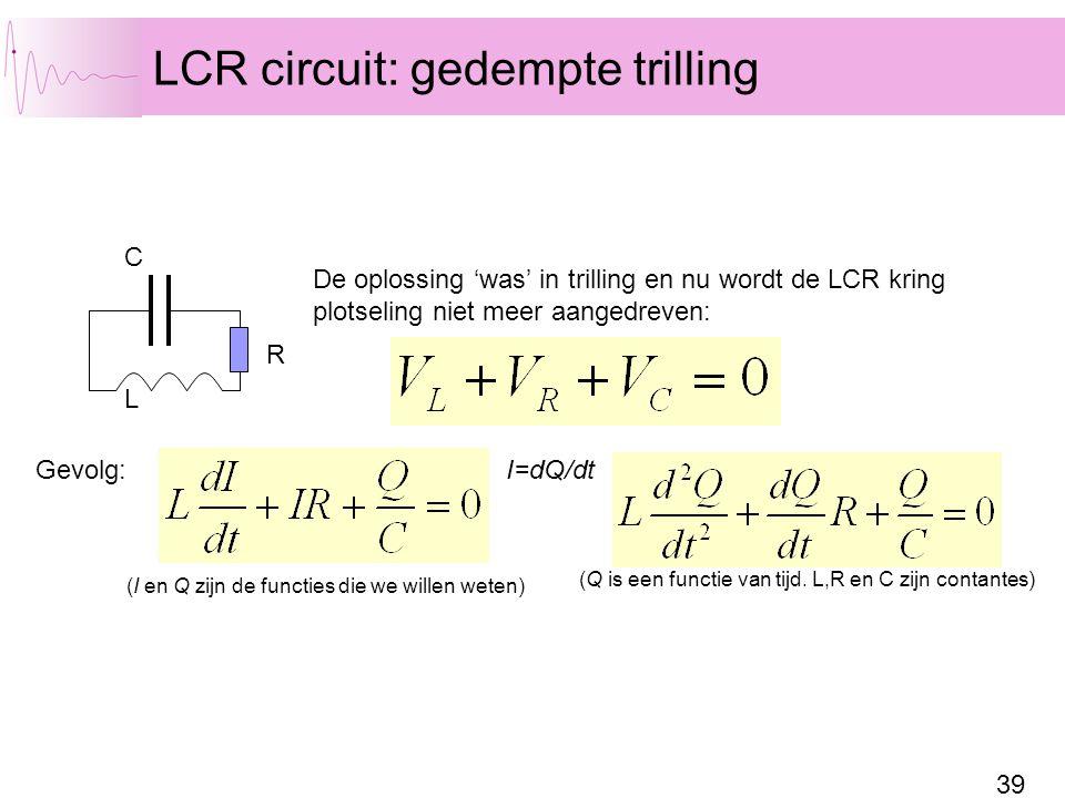 39 LCR circuit: gedempte trilling C L R De oplossing 'was' in trilling en nu wordt de LCR kring plotseling niet meer aangedreven: Gevolg:I=dQ/dt (I en Q zijn de functies die we willen weten) (Q is een functie van tijd.