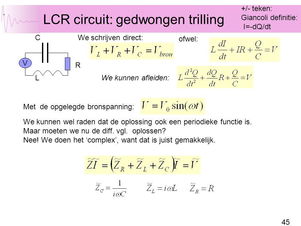 45 LCR circuit: gedwongen trilling C L R We kunnen afleiden: We schrijven direct: ofwel: V Met de opgelegde bronspanning: We kunnen wel raden dat de oplossing ook een periodieke functie is.