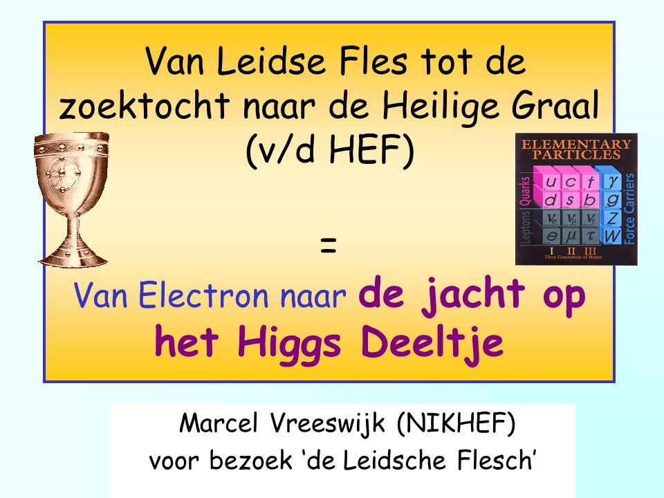 Marcel Vreeswijk (NIKHEF) voor bezoek 'de Leidsche Flesch' Van Leidse Fles tot de zoektocht naar de Heilige Graal (v/d HEF) = Van Electron naar de jac