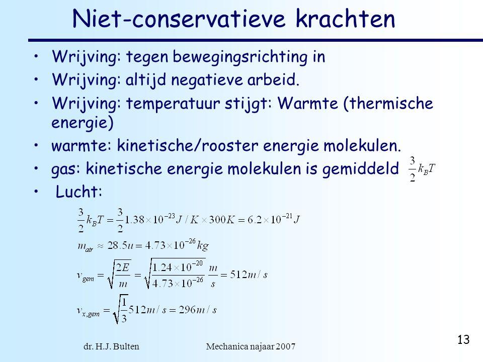 dr. H.J. Bulten Mechanica najaar 2007 13 Niet-conservatieve krachten Wrijving: tegen bewegingsrichting in Wrijving: altijd negatieve arbeid. Wrijving:
