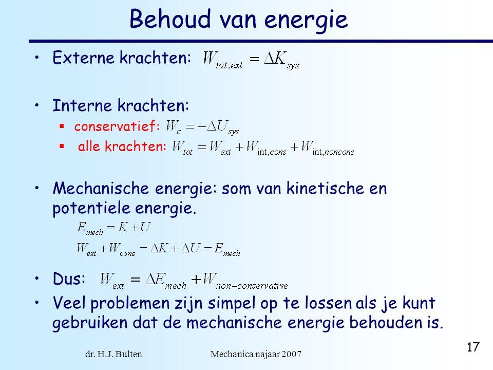 dr. H.J. Bulten Mechanica najaar 2007 17 Behoud van energie Externe krachten: Interne krachten:  conservatief:  alle krachten: Mechanische energie: