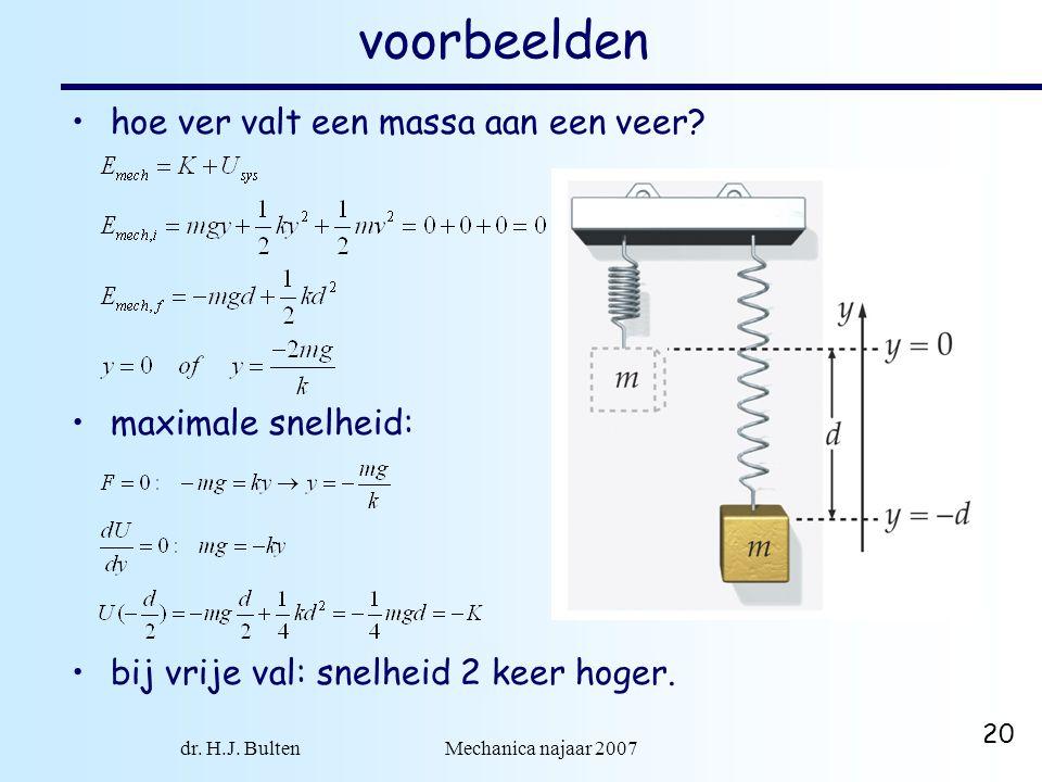 dr. H.J. Bulten Mechanica najaar 2007 20 voorbeelden hoe ver valt een massa aan een veer? maximale snelheid: bij vrije val: snelheid 2 keer hoger.