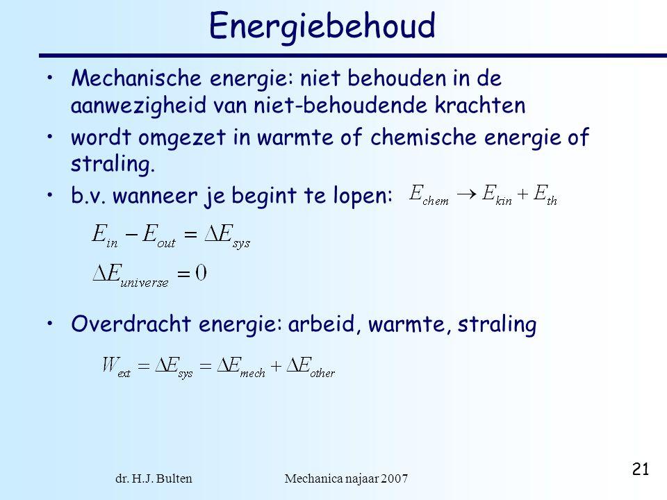 dr. H.J. Bulten Mechanica najaar 2007 21 Energiebehoud Mechanische energie: niet behouden in de aanwezigheid van niet-behoudende krachten wordt omgeze