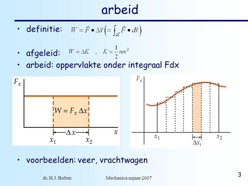 dr. H.J. Bulten Mechanica najaar 2007 3 arbeid definitie: afgeleid: arbeid: oppervlakte onder integraal Fdx voorbeelden: veer, vrachtwagen
