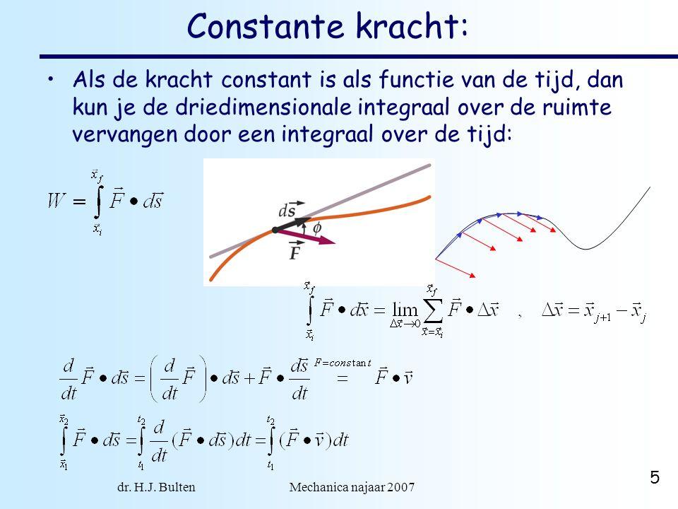dr. H.J. Bulten Mechanica najaar 2007 5 Constante kracht: Als de kracht constant is als functie van de tijd, dan kun je de driedimensionale integraal