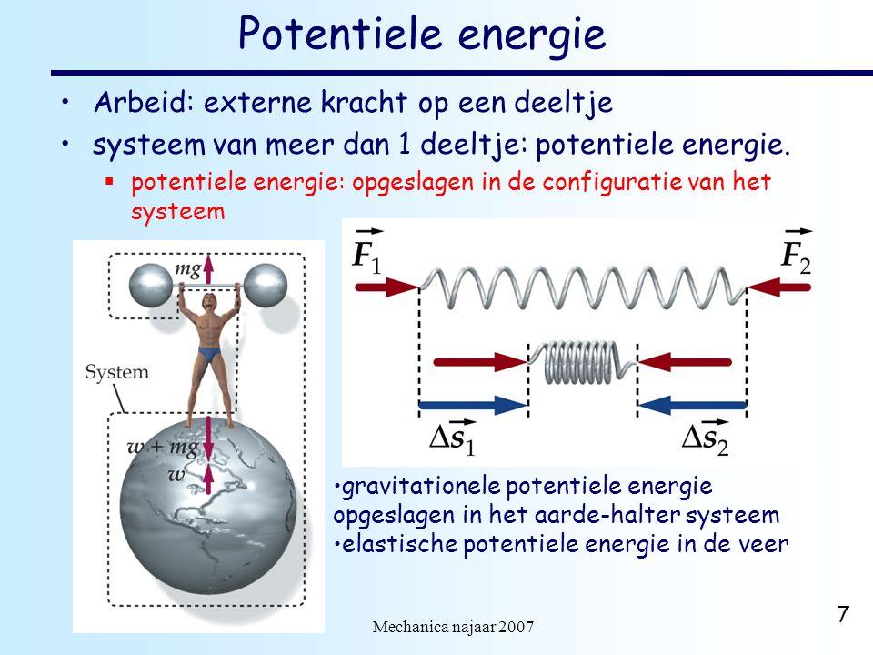 dr. H.J. Bulten Mechanica najaar 2007 7 Potentiele energie Arbeid: externe kracht op een deeltje systeem van meer dan 1 deeltje: potentiele energie. 