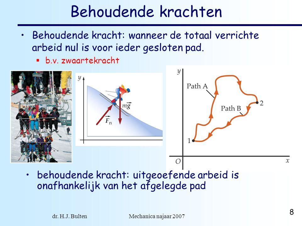 dr. H.J. Bulten Mechanica najaar 2007 8 Behoudende krachten Behoudende kracht: wanneer de totaal verrichte arbeid nul is voor ieder gesloten pad.  b.