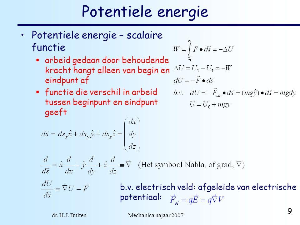dr. H.J. Bulten Mechanica najaar 2007 9 Potentiele energie Potentiele energie – scalaire functie  arbeid gedaan door behoudende kracht hangt alleen v
