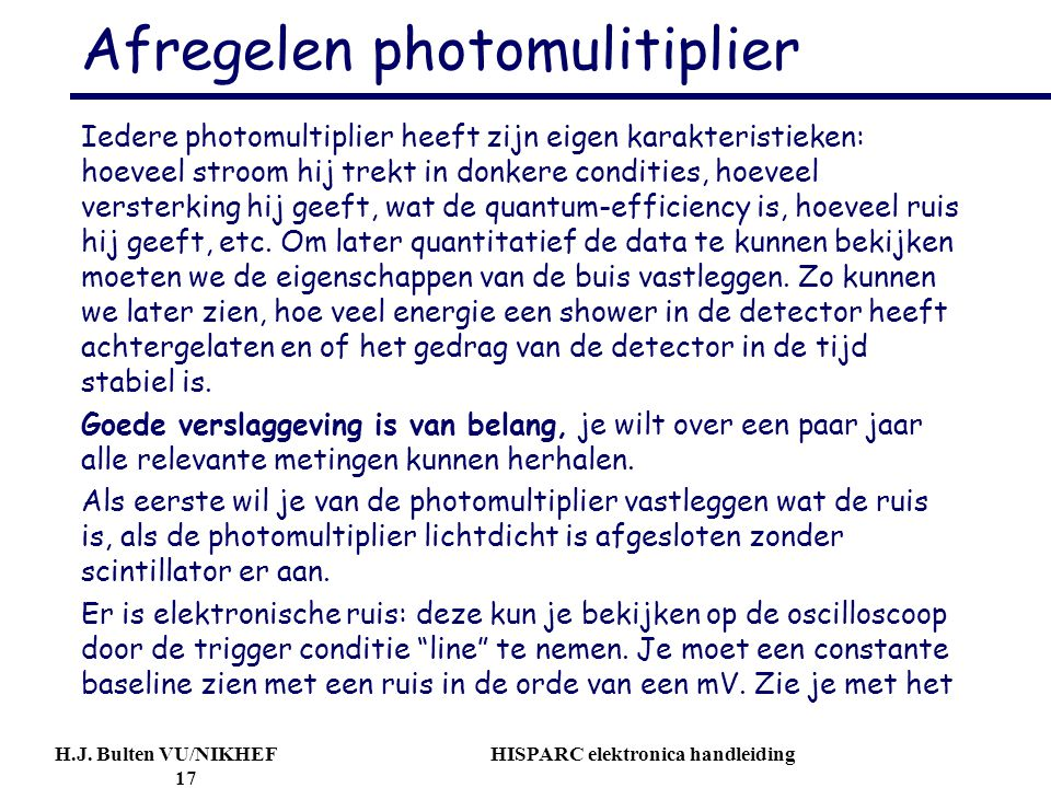 H.J. Bulten VU/NIKHEF HISPARC elektronica handleiding 17 Afregelen photomulitiplier Iedere photomultiplier heeft zijn eigen karakteristieken: hoeveel