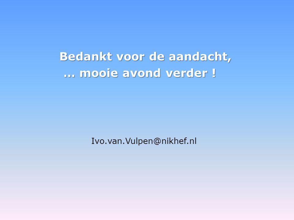 Bedankt voor de aandacht, … mooie avond verder ! … mooie avond verder ! Ivo.van.Vulpen@nikhef.nl