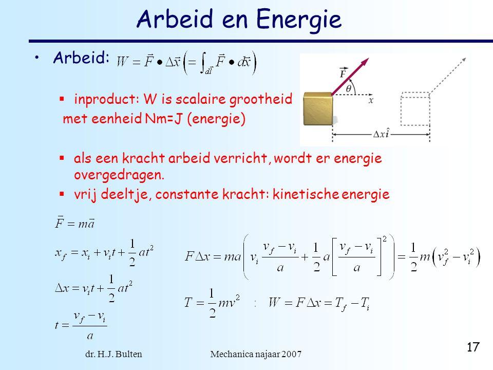 dr. H.J. Bulten Mechanica najaar 2007 17 Arbeid en Energie Arbeid:  inproduct: W is scalaire grootheid met eenheid Nm=J (energie)  als een kracht ar