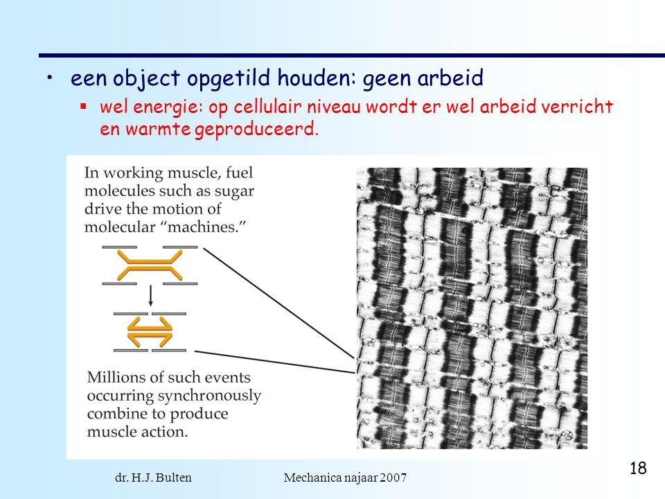 dr. H.J. Bulten Mechanica najaar 2007 18 een object opgetild houden: geen arbeid  wel energie: op cellulair niveau wordt er wel arbeid verricht en wa