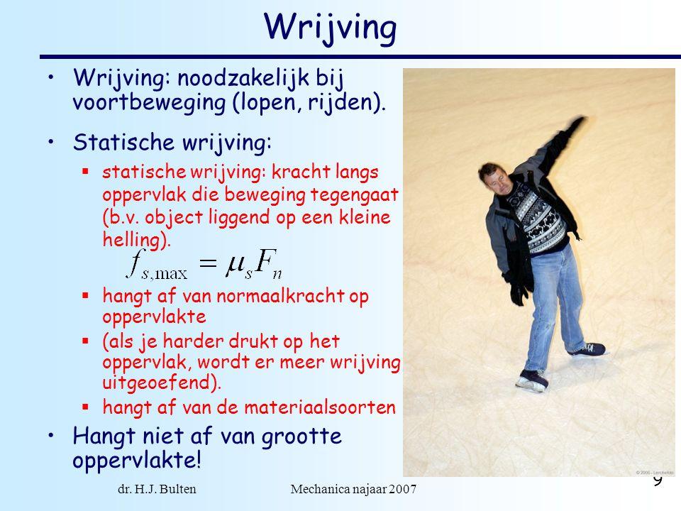 dr. H.J. Bulten Mechanica najaar 2007 9 Wrijving Statische wrijving:  statische wrijving: kracht langs oppervlak die beweging tegengaat (b.v. object