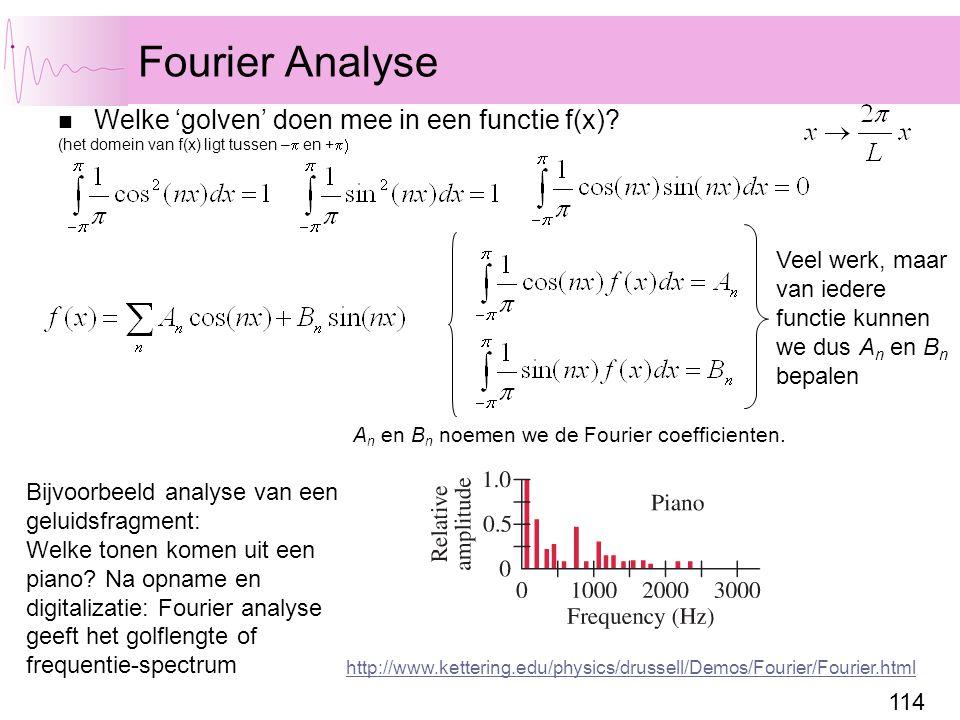 114 Fourier Analyse Welke 'golven' doen mee in een functie f(x)? (het domein van f(x) ligt tussen –  en +  Veel werk, maar van iedere functie kunne
