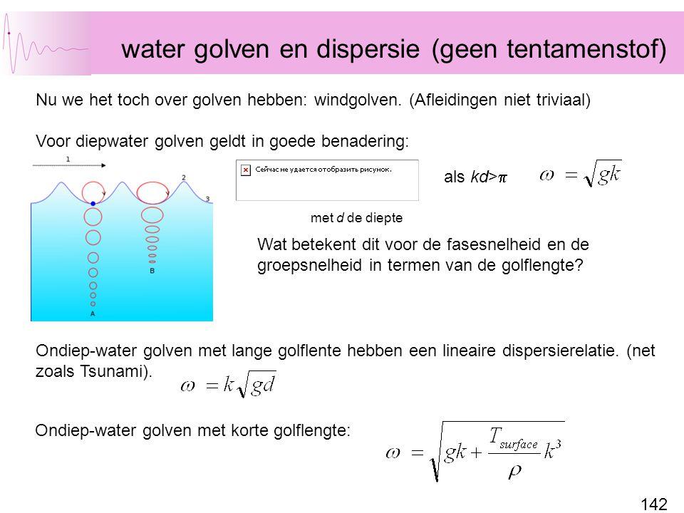 142 water golven en dispersie (geen tentamenstof) Nu we het toch over golven hebben: windgolven. (Afleidingen niet triviaal) Voor diepwater golven gel