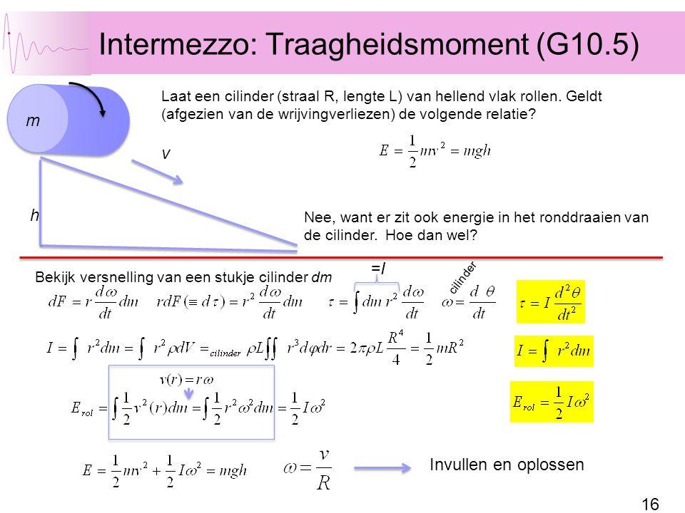 16 Intermezzo: Traagheidsmoment (G10.5) h Laat een cilinder (straal R, lengte L) van hellend vlak rollen. Geldt (afgezien van de wrijvingverliezen) de