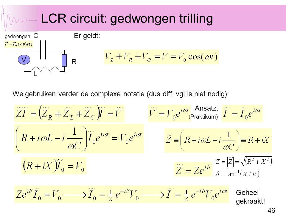 46 LCR circuit: gedwongen trilling C L R We gebruiken verder de complexe notatie (dus diff. vgl is niet nodig): Er geldt: V gedwongen Geheel gekraakt!
