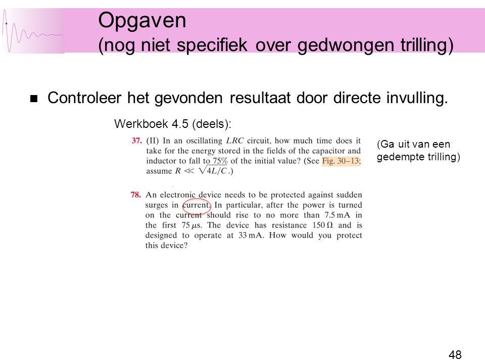 48 Opgaven (nog niet specifiek over gedwongen trilling) Controleer het gevonden resultaat door directe invulling. Werkboek 4.5 (deels): (Ga uit van ee