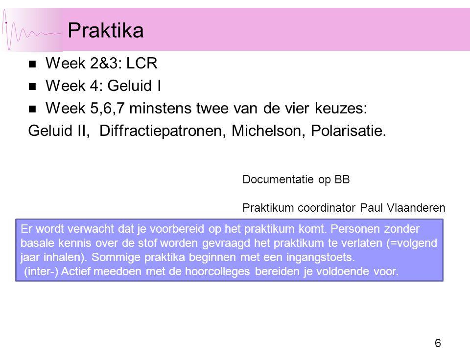 6 Praktika Week 2&3: LCR Week 4: Geluid I Week 5,6,7 minstens twee van de vier keuzes: Geluid II, Diffractiepatronen, Michelson, Polarisatie. Er wordt