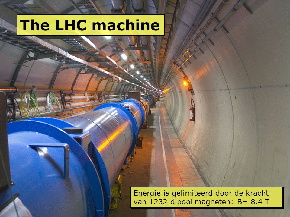 The LHC machine Energie is gelimiteerd door de kracht van 1232 dipool magneten: B= 8.4 T