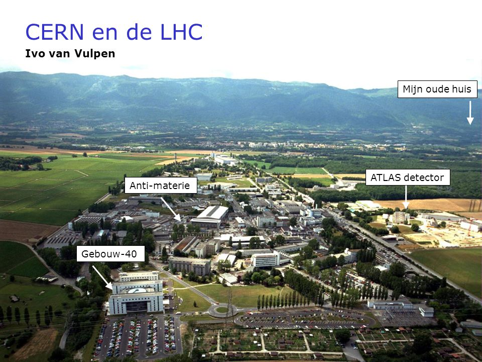 21 cctober, 2006Waar is de Anti-materie heen? CERN en de LHC Ivo van Vulpen ATLAS detector Gebouw-40 Anti-materie Mijn oude huis