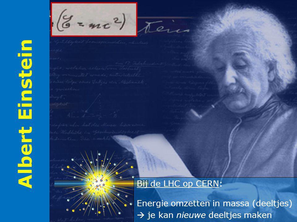 Albert Einstein Bij de LHC op CERN: Energie omzetten in massa (deeltjes)  je kan nieuwe deeltjes maken