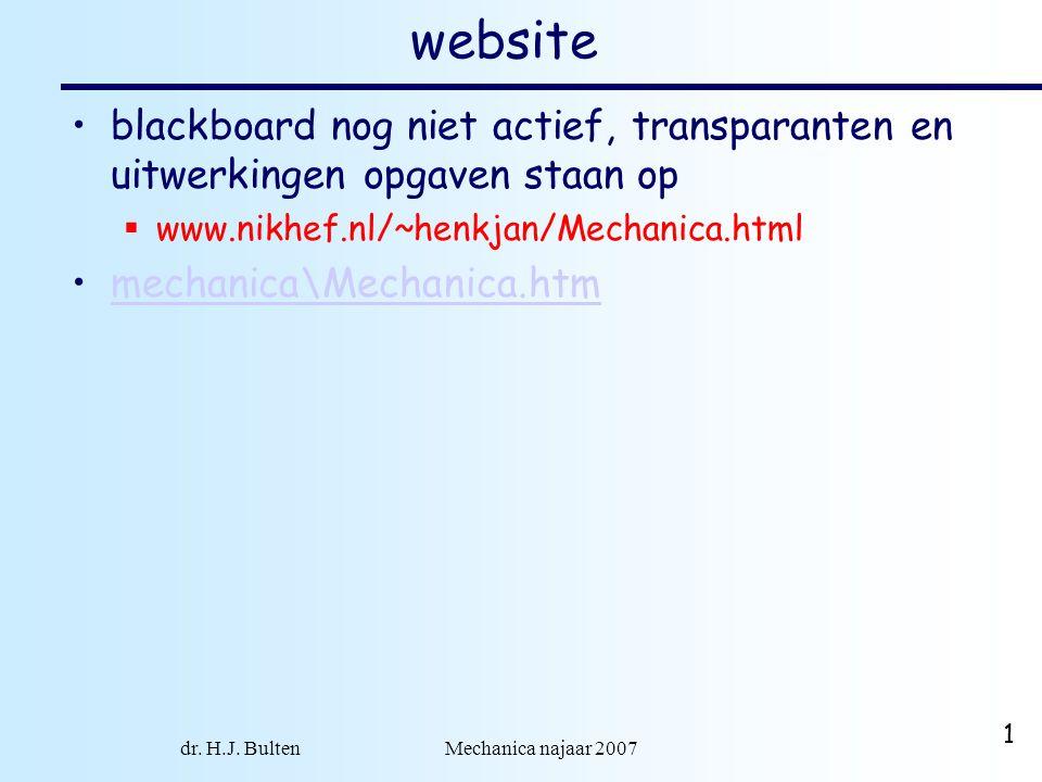 dr. H.J. Bulten Mechanica najaar 2007 1 website blackboard nog niet actief, transparanten en uitwerkingen opgaven staan op  www.nikhef.nl/~henkjan/Me