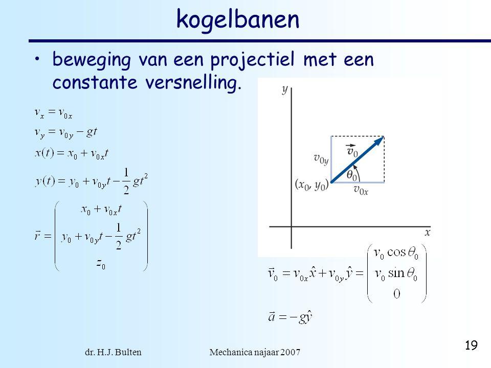 dr. H.J. Bulten Mechanica najaar 2007 19 kogelbanen beweging van een projectiel met een constante versnelling.