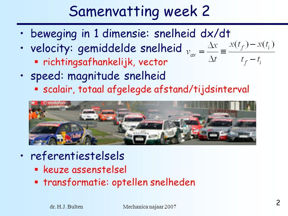 dr. H.J. Bulten Mechanica najaar 2007 2 Samenvatting week 2 beweging in 1 dimensie: snelheid dx/dt velocity: gemiddelde snelheid  richtingsafhankelij