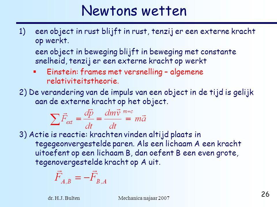 dr. H.J. Bulten Mechanica najaar 2007 26 Newtons wetten 1)een object in rust blijft in rust, tenzij er een externe kracht op werkt. een object in bewe